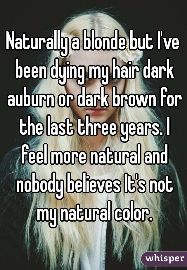 Naturally a blonde but I've been dying my hair dark auburn or dark brown for the last three years. I feel more natural and nobody believes It's not my natural color.