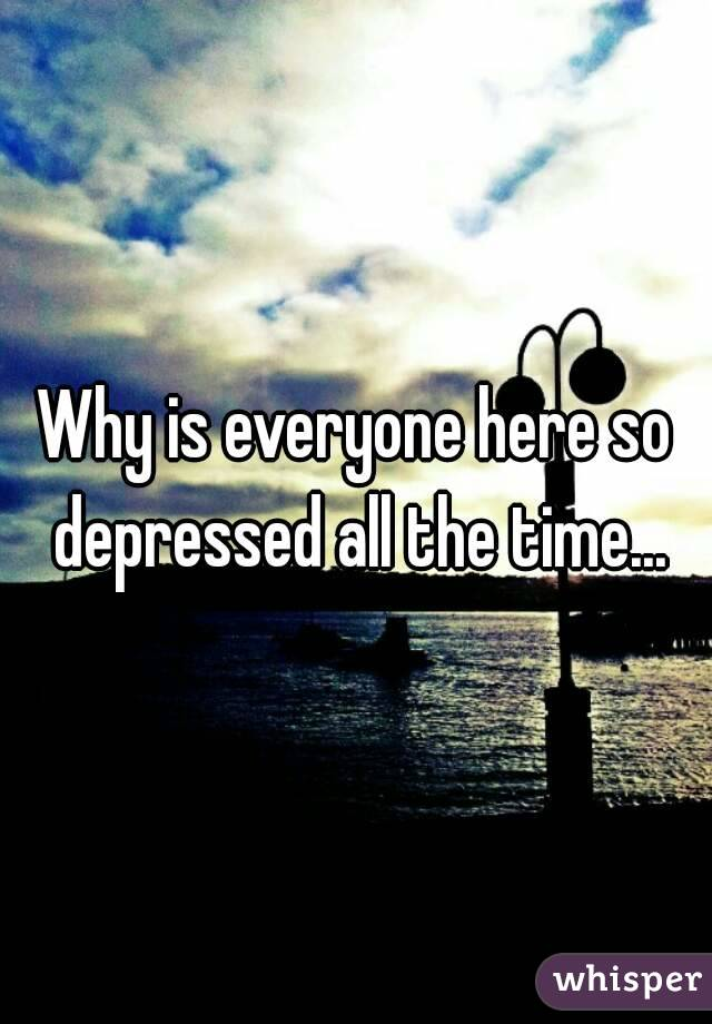 Why is everyone here so depressed all the time...