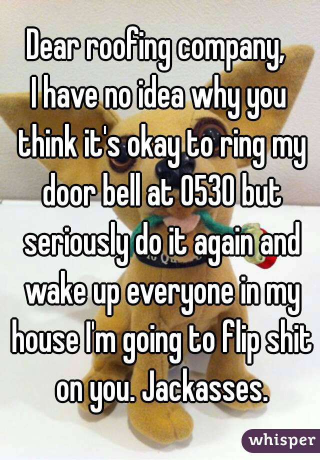 Dear roofing company,  I have no idea why you think it's okay to ring my door bell at 0530 but seriously do it again and wake up everyone in my house I'm going to flip shit on you. Jackasses.