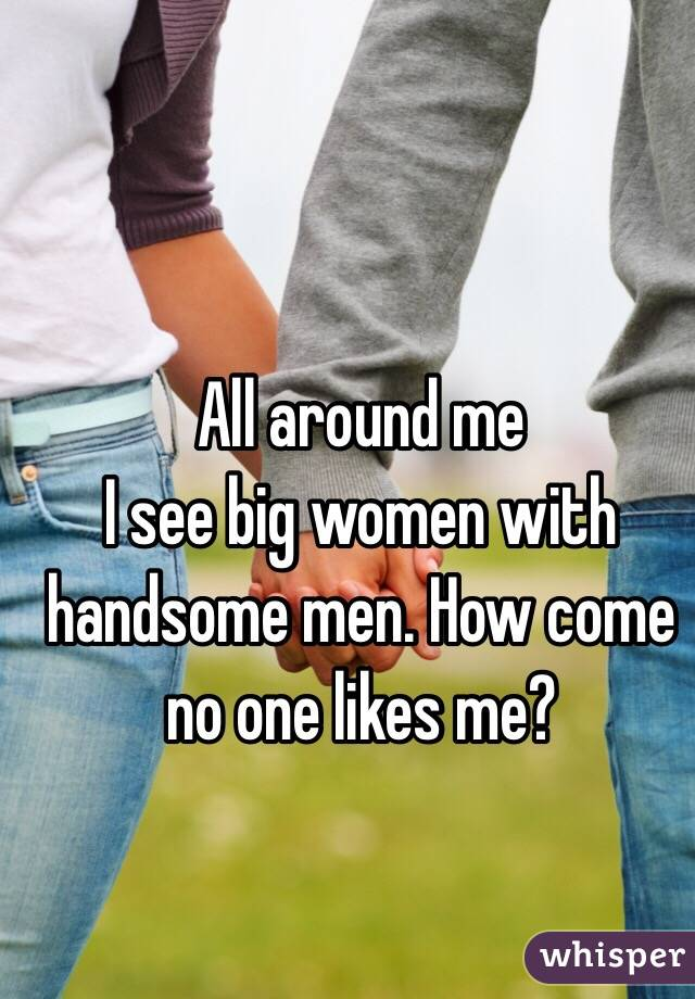 All around me I see big women with handsome men. How come no one likes me?