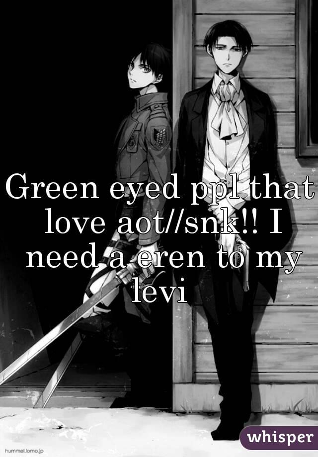 Green eyed ppl that love aot//snk!! I need a eren to my levi