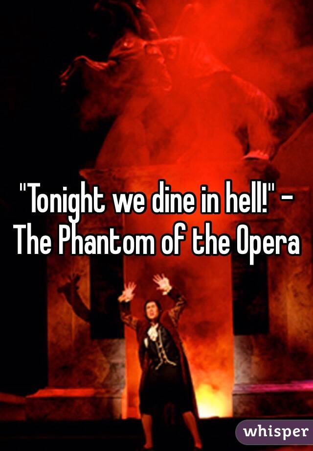 """""""Tonight we dine in hell!"""" - The Phantom of the Opera"""