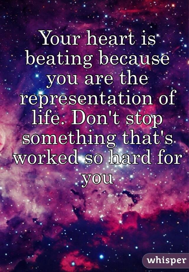 Your heart is beating because you are the representation of life. Don't stop something that's worked so hard for you