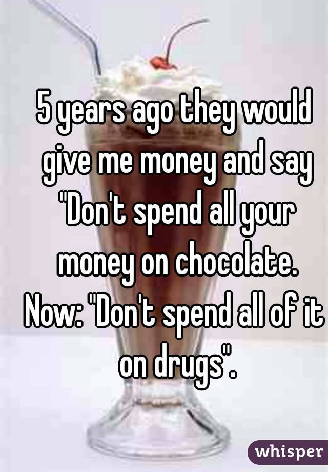 """5 years ago they would give me money and say """"Don't spend all your money on chocolate. Now: """"Don't spend all of it on drugs""""."""