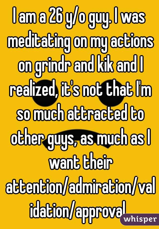 I am a 26 y/o guy. I was meditating on my actions on grindr and kik and I realized, it's not that I'm so much attracted to other guys, as much as I want their attention/admiration/validation/approval.