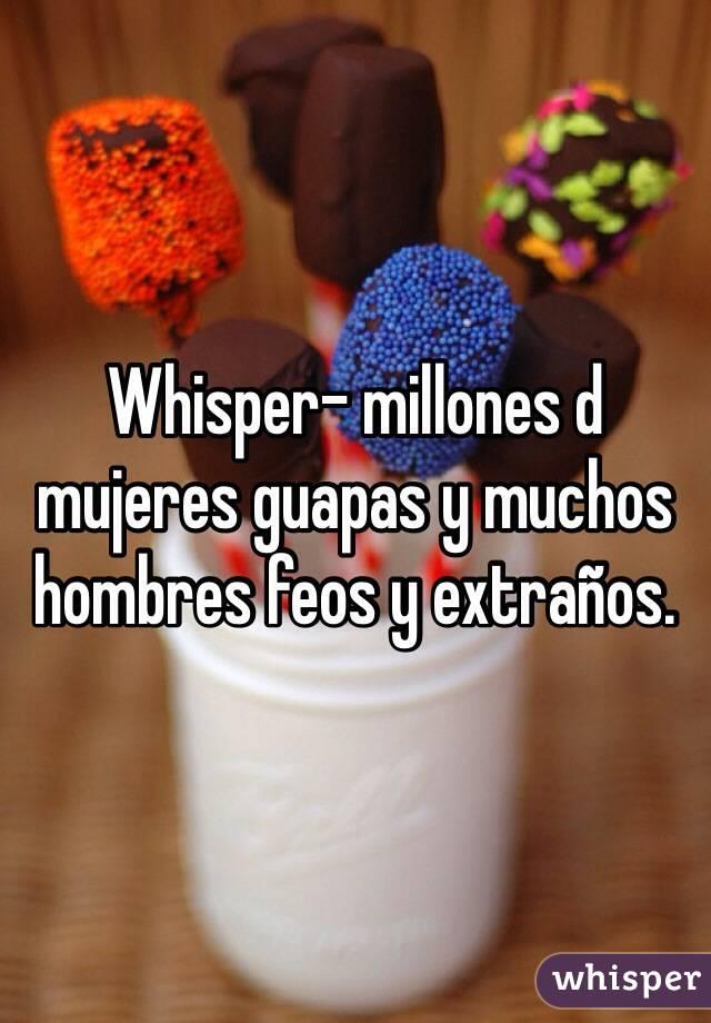 Whisper- millones d mujeres guapas y muchos hombres feos y extraños.