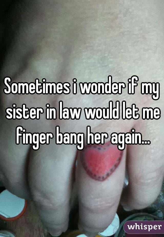 Sometimes i wonder if my sister in law would let me finger bang her again...