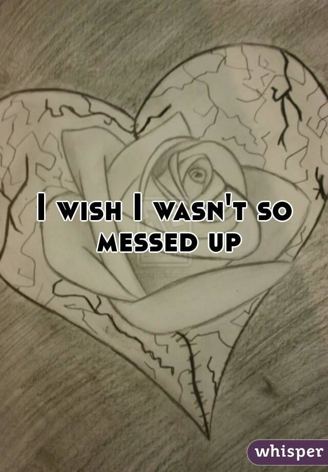 I wish I wasn't so messed up