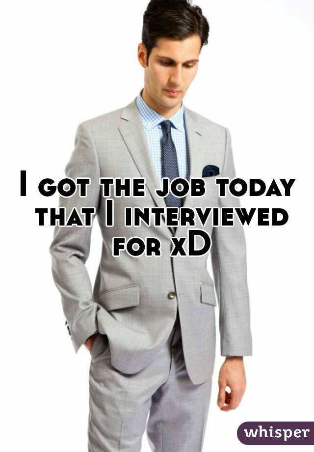 I got the job today that I interviewed for xD