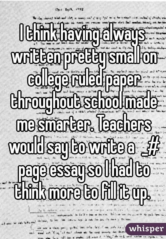 I think having always written pretty small on college ruled paper throughout school made me smarter. Teachers would say to write a  _# page essay so I had to think more to fill it up.