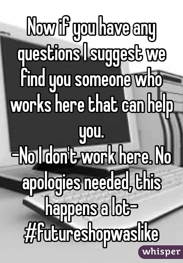 Now if you have any questions I suggest we find you someone who works here that can help you.  -No I don't work here. No apologies needed, this happens a lot- #futureshopwaslike