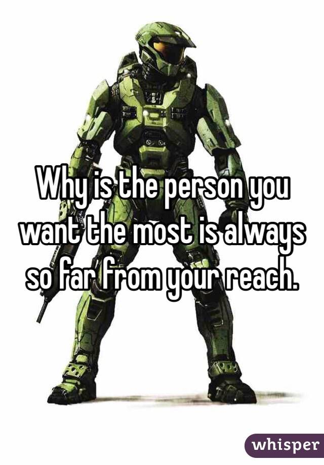 Why is the person you want the most is always so far from your reach.