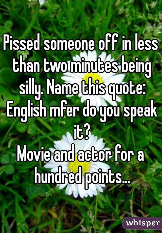 Pissed someone off in less than two minutes being silly. Name this quote: English mfer do you speak it? Movie and actor for a hundred points...