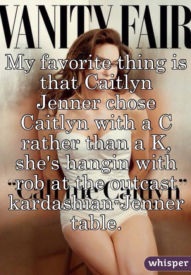 My favorite thing is that Caitlyn Jenner chose Caitlyn with a C rather than a K, she's hangin with rob at the outcast kardashian-Jenner table.