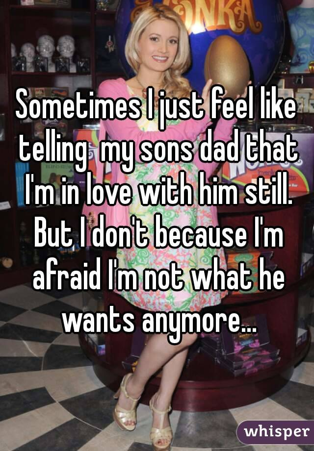 Sometimes I just feel like telling  my sons dad that I'm in love with him still. But I don't because I'm afraid I'm not what he wants anymore...