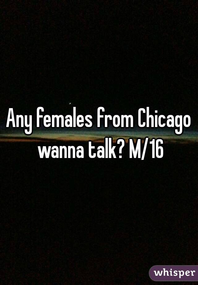 Any females from Chicago wanna talk? M/16