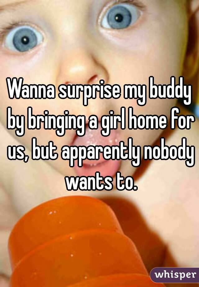 Wanna surprise my buddy by bringing a girl home for us, but apparently nobody wants to.