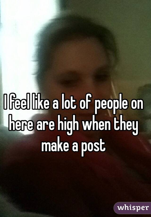 I feel like a lot of people on here are high when they make a post