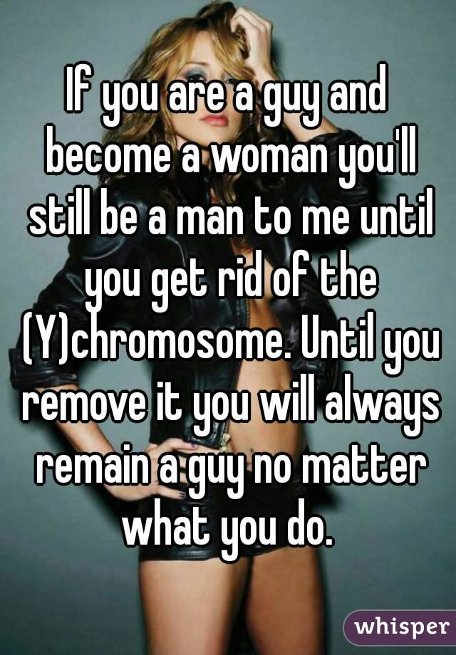 If you are a guy and become a woman you'll still be a man to me until you get rid of the (Y)chromosome. Until you remove it you will always remain a guy no matter what you do.