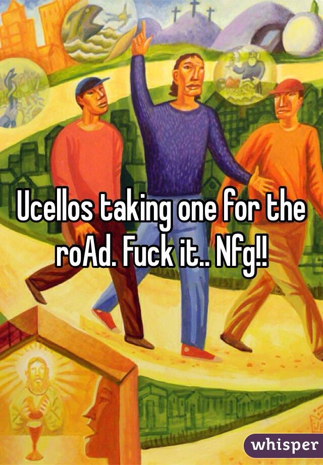 Ucellos taking one for the roAd. Fuck it.. Nfg!!