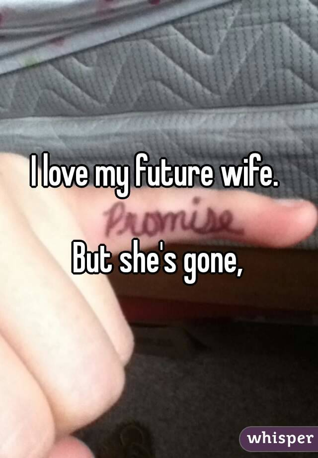 I love my future wife.   But she's gone,