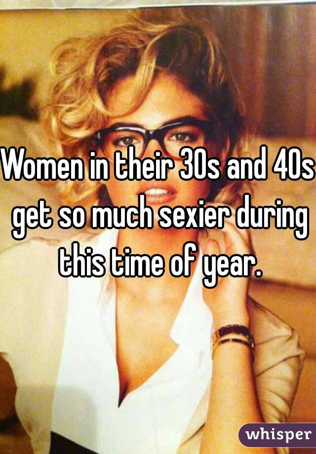 Women in their 30s and 40s get so much sexier during this time of year.