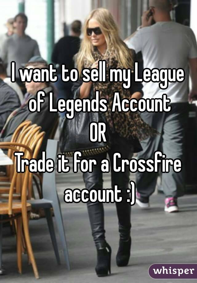 I want to sell my League of Legends Account OR Trade it for a Crossfire account :)
