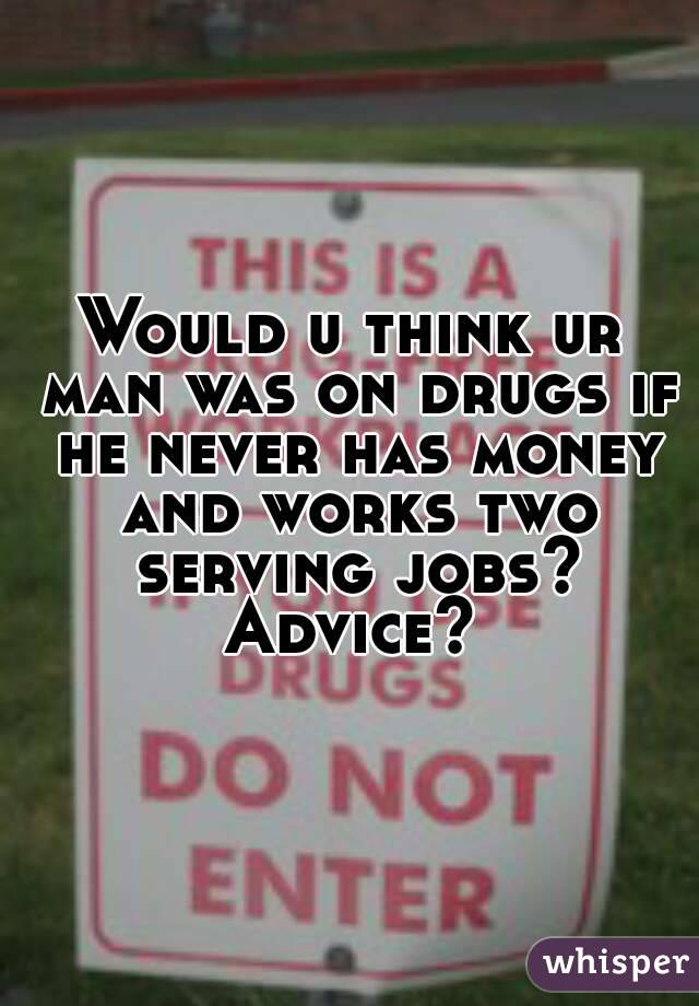Would u think ur man was on drugs if he never has money and works two serving jobs? Advice?