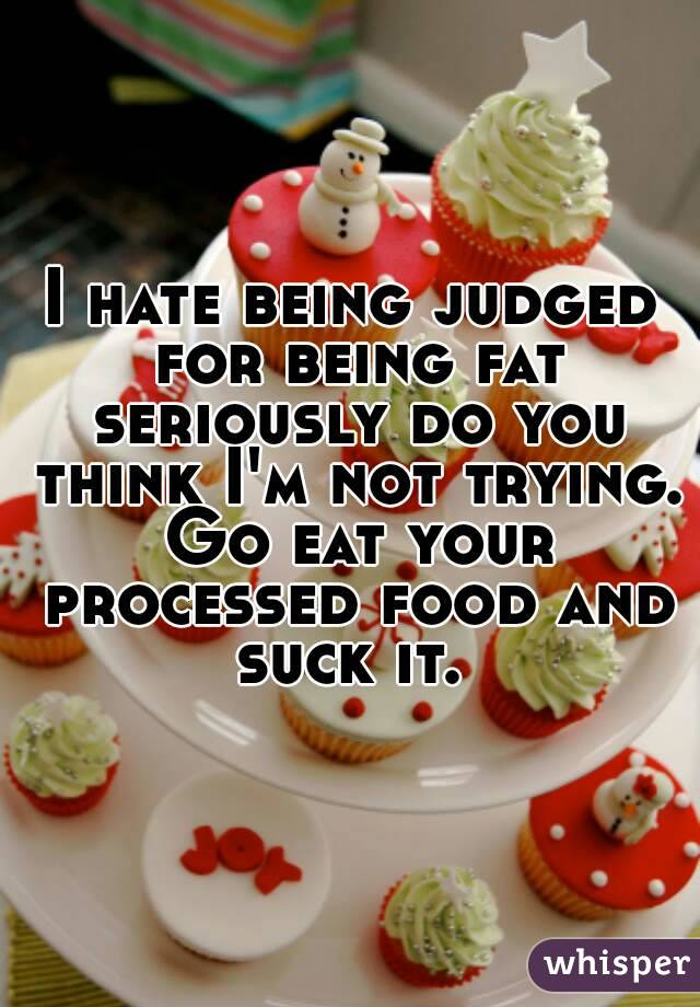 I hate being judged for being fat seriously do you think I'm not trying. Go eat your processed food and suck it.