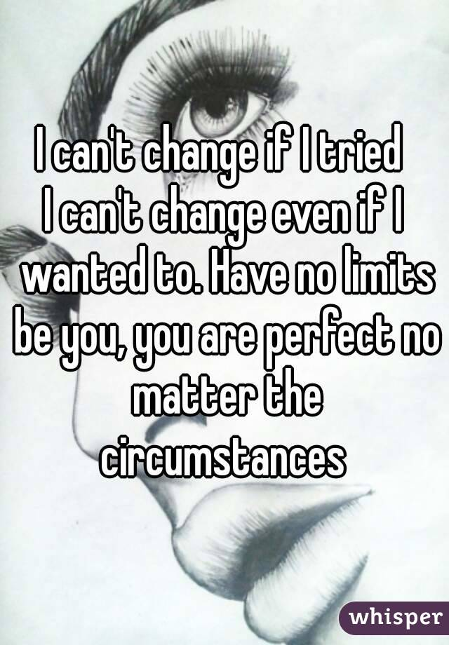 I can't change if I tried  I can't change even if I wanted to. Have no limits be you, you are perfect no matter the circumstances