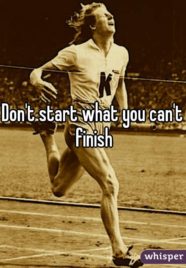Don't start what you can't finish