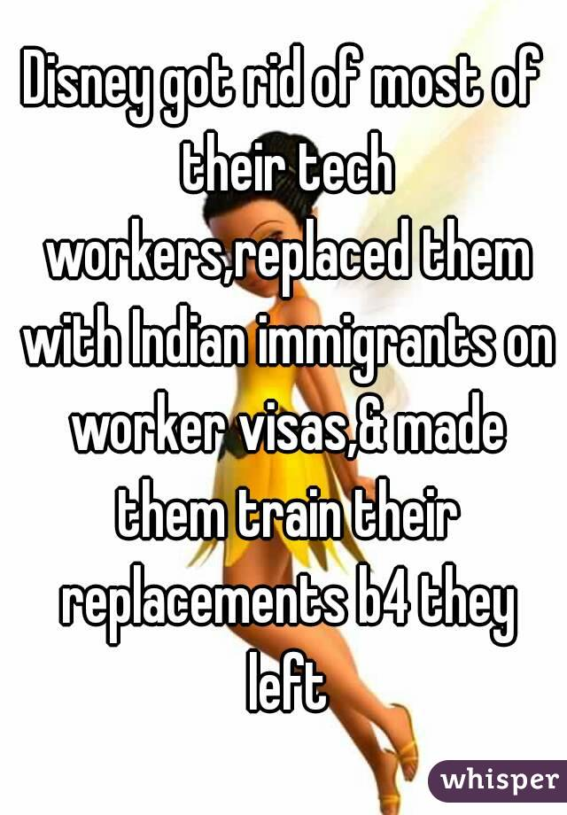 Disney got rid of most of their tech workers,replaced them with Indian immigrants on worker visas,& made them train their replacements b4 they left
