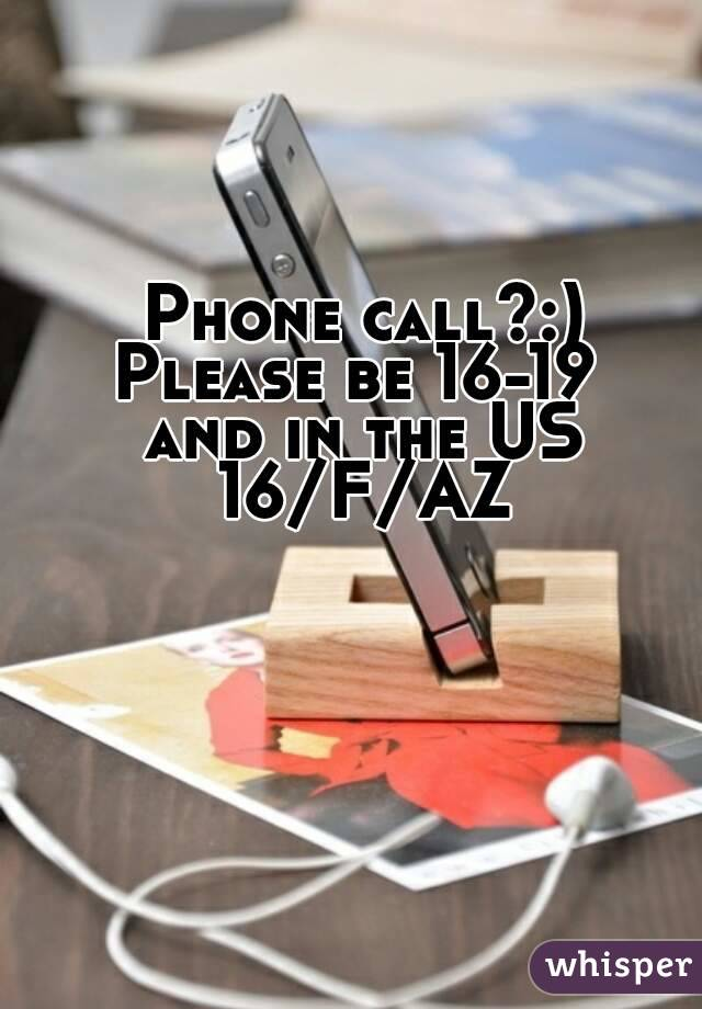 Phone call?:) Please be 16-19  and in the US 16/F/AZ