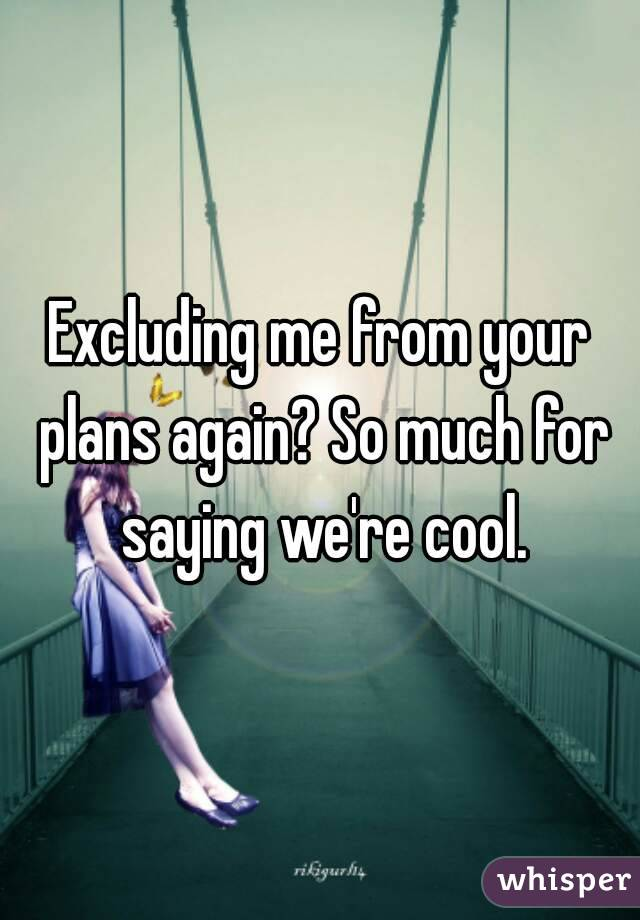 Excluding me from your plans again? So much for saying we're cool.