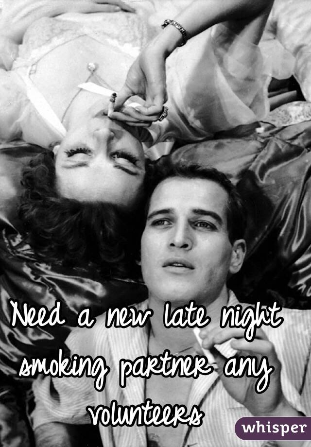 Need a new late night smoking partner any volunteers