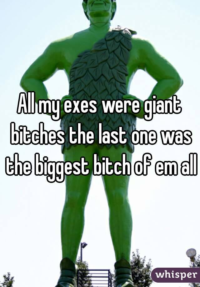 All my exes were giant bitches the last one was the biggest bitch of em all