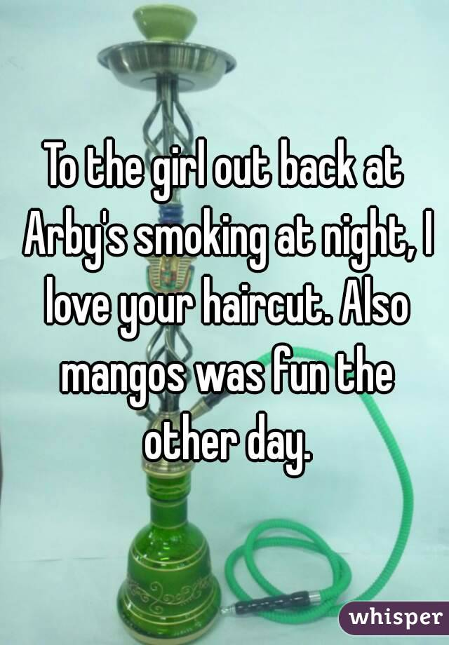 To the girl out back at Arby's smoking at night, I love your haircut. Also mangos was fun the other day.