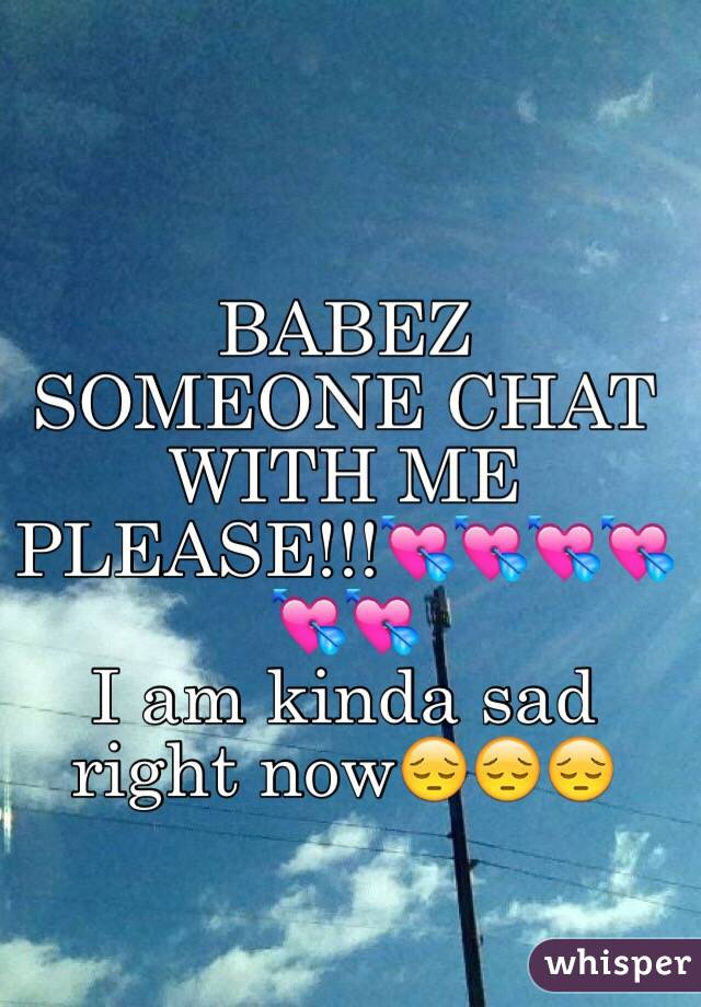 BABEZ SOMEONE CHAT WITH ME PLEASE!!!💘💘💘💘💘💘 I am kinda sad right now😔😔😔