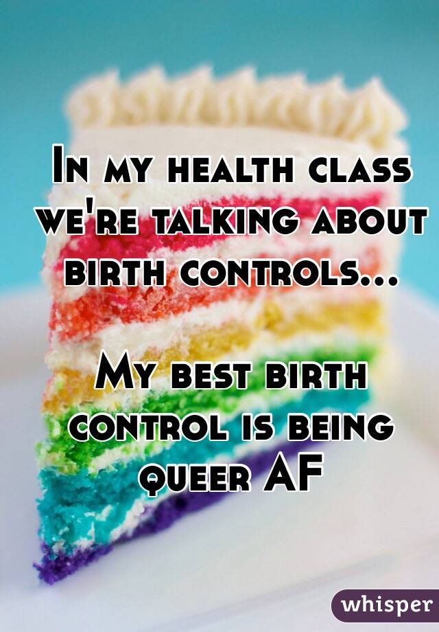 In my health class we're talking about birth controls...  My best birth control is being queer AF