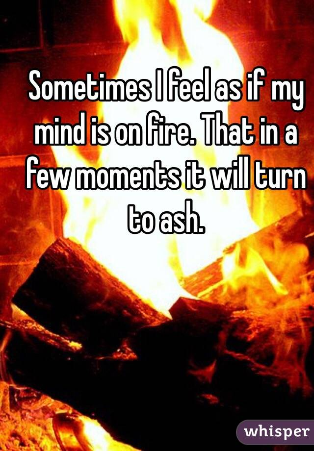 Sometimes I feel as if my mind is on fire. That in a few moments it will turn to ash.
