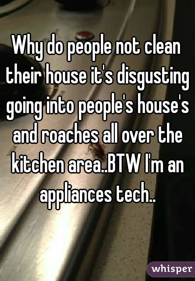 Why do people not clean their house it's disgusting going into people's house's and roaches all over the kitchen area..BTW I'm an appliances tech..