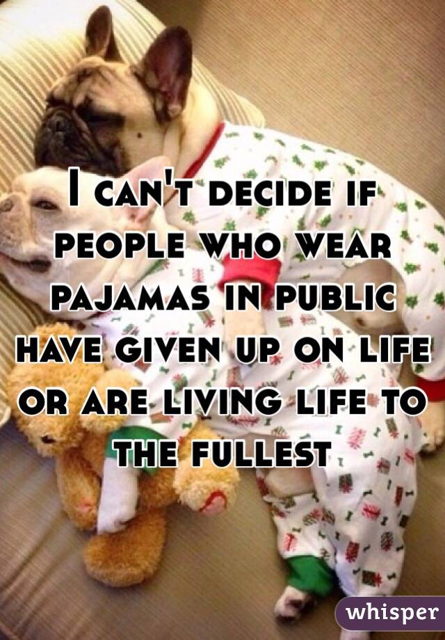 I can't decide if people who wear pajamas in public have given up on life or are living life to the fullest