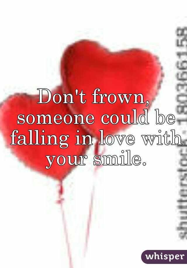 Don't frown, someone could be falling in love with your smile.