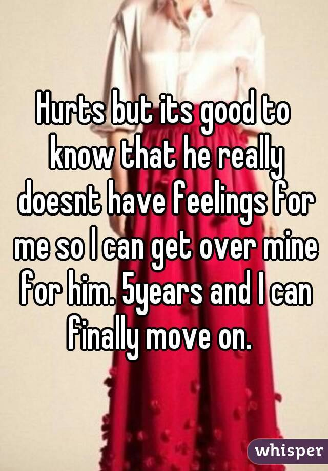 Hurts but its good to know that he really doesnt have feelings for me so I can get over mine for him. 5years and I can finally move on.