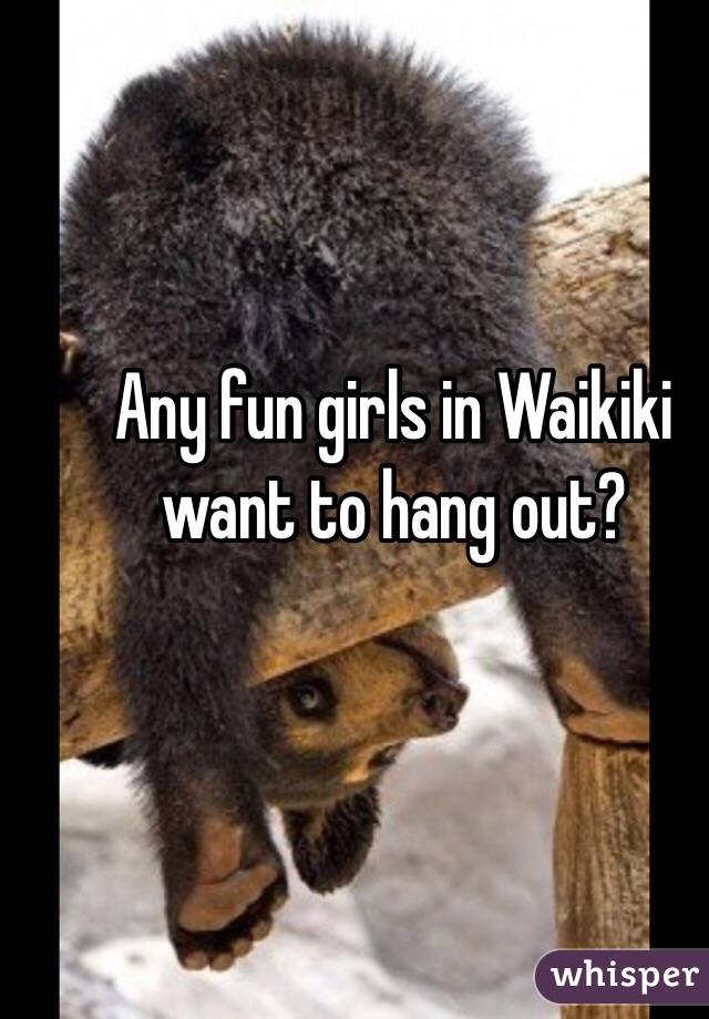 Any fun girls in Waikiki want to hang out?