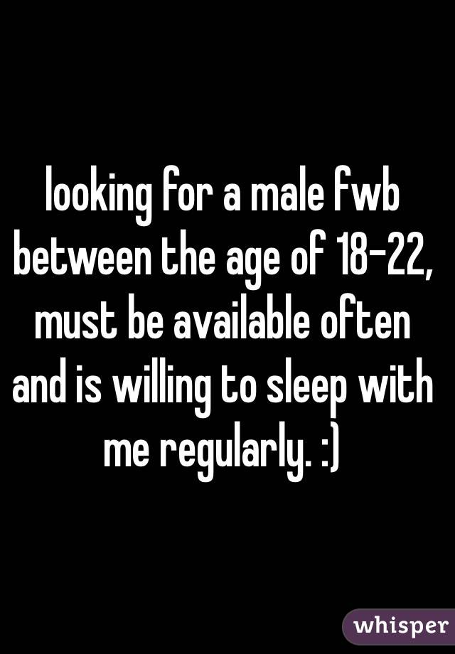 looking for a male fwb between the age of 18-22, must be available often and is willing to sleep with me regularly. :)
