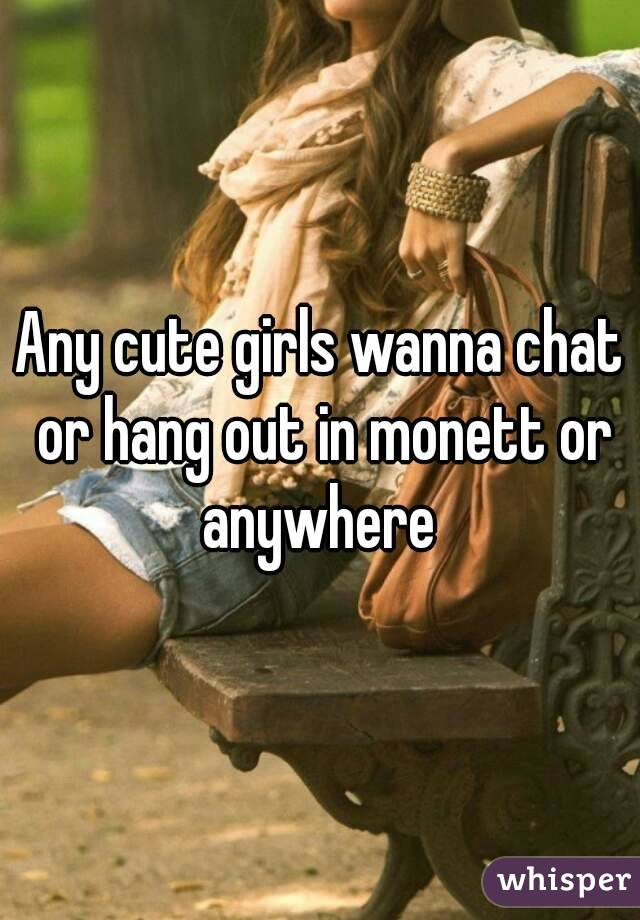 Any cute girls wanna chat or hang out in monett or anywhere