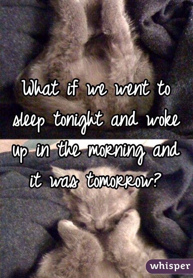 What if we went to sleep tonight and woke up in the morning and it was tomorrow?