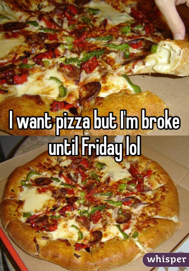I want pizza but I'm broke until Friday lol