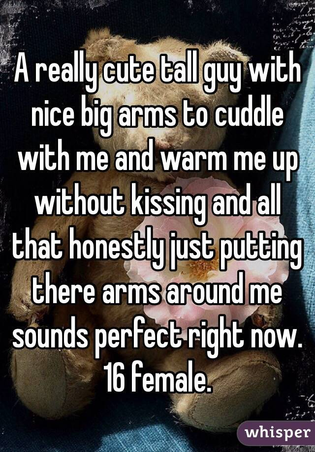 A really cute tall guy with nice big arms to cuddle with me and warm me up without kissing and all that honestly just putting there arms around me sounds perfect right now. 16 female.